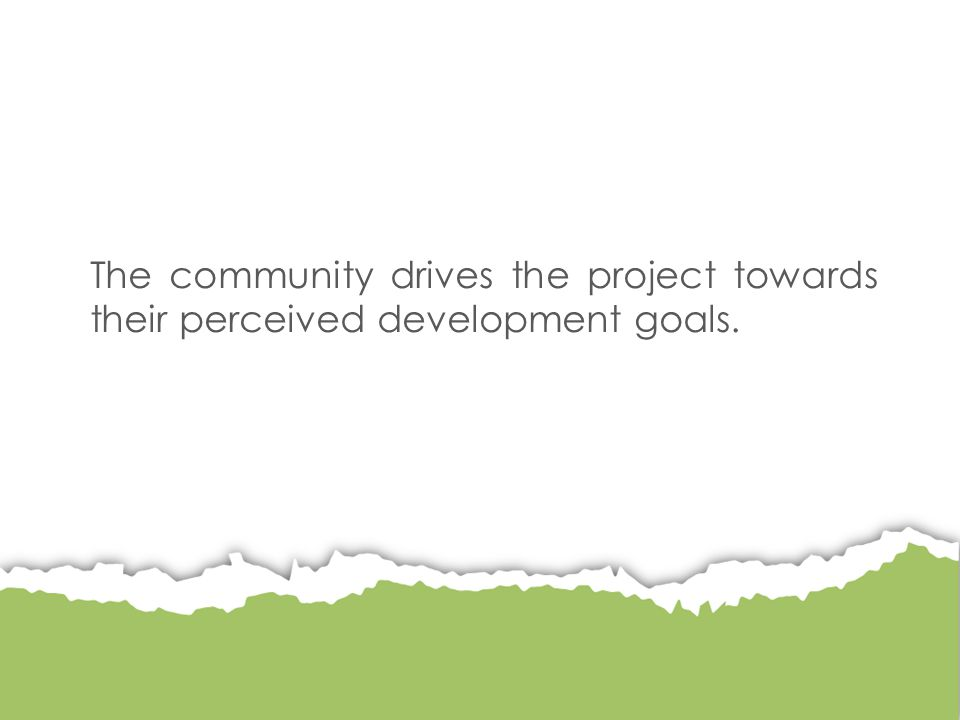 The community drives the project towards their perceived development goals.