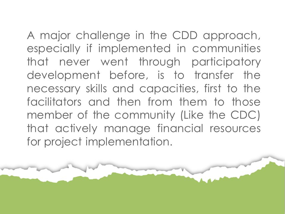 A major challenge in the CDD approach, especially if implemented in communities that never went through participatory development before, is to transfer the necessary skills and capacities, first to the facilitators and then from them to those member of the community (Like the CDC) that actively manage financial resources for project implementation.