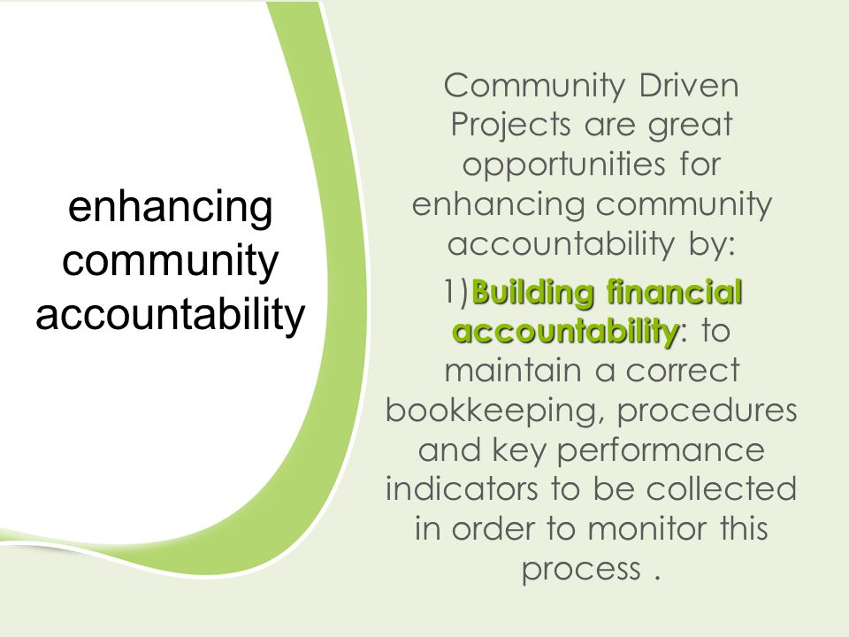 enhancing community accountability Community Driven Projects are great opportunities for enhancing community accountability by: Building financial accountability 1) Building financial accountability : to maintain a correct bookkeeping, procedures and key performance indicators to be collected in order to monitor this process.