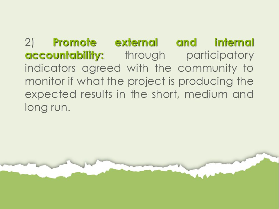 Promote external and internal accountability: 2) Promote external and internal accountability: through participatory indicators agreed with the community to monitor if what the project is producing the expected results in the short, medium and long run.