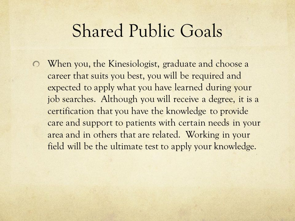 Shared Public Goals When you, the Kinesiologist, graduate and choose a career that suits you best, you will be required and expected to apply what you have learned during your job searches.