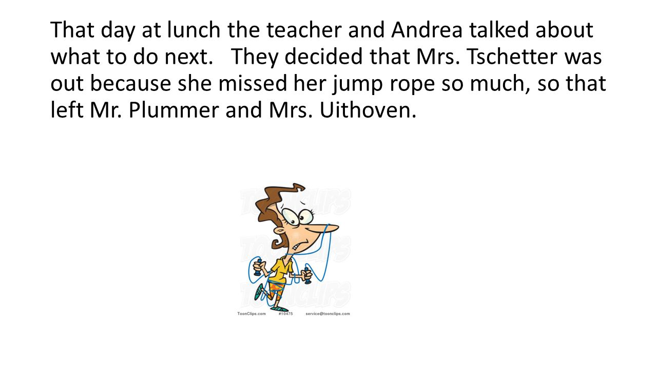 That day at lunch the teacher and Andrea talked about what to do next. They decided that Mrs. Tschetter was out because she missed her jump rope so mu