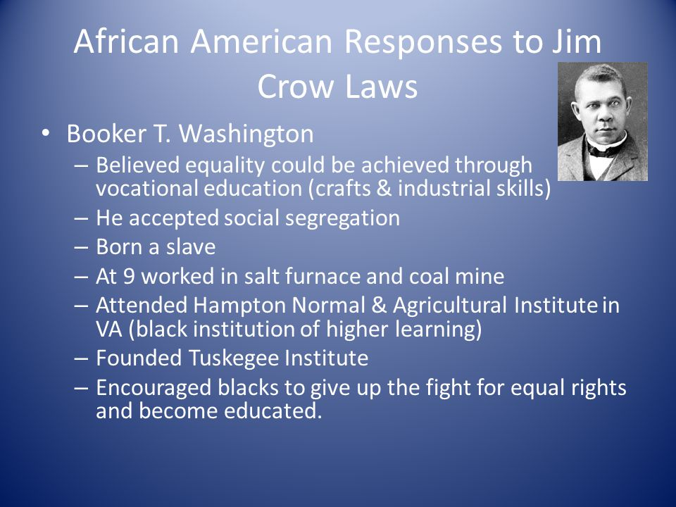 African American Responses to Jim Crow Laws Booker T. Washington – Believed equality could be achieved through vocational education (crafts & industri