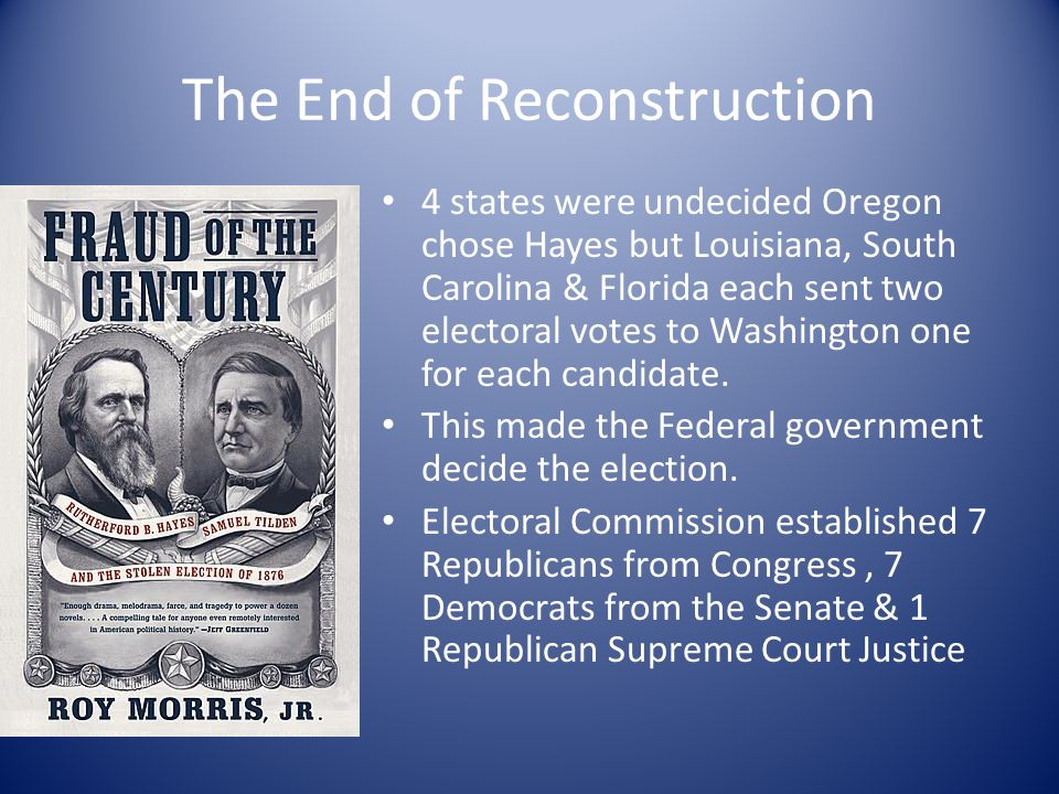The End of Reconstruction 4 states were undecided Oregon chose Hayes but Louisiana, South Carolina & Florida each sent two electoral votes to Washingt