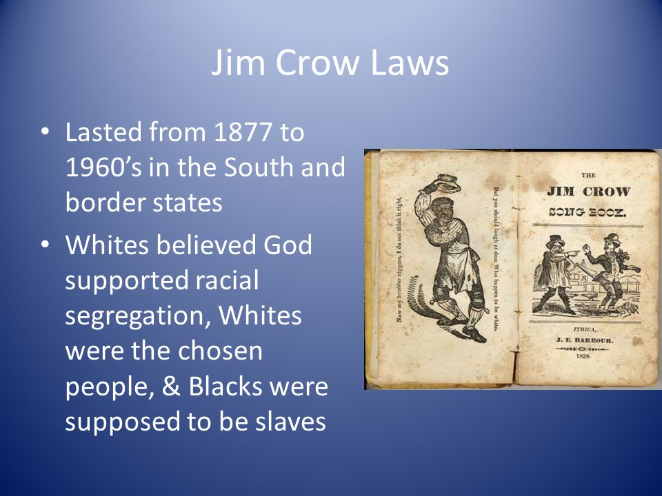 Jim Crow Laws Lasted from 1877 to 1960's in the South and border states Whites believed God supported racial segregation, Whites were the chosen peopl