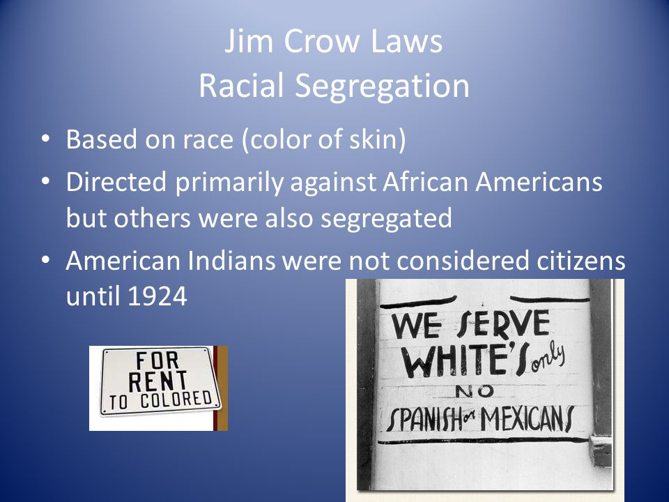 Jim Crow Laws Racial Segregation Based on race (color of skin) Directed primarily against African Americans but others were also segregated American I