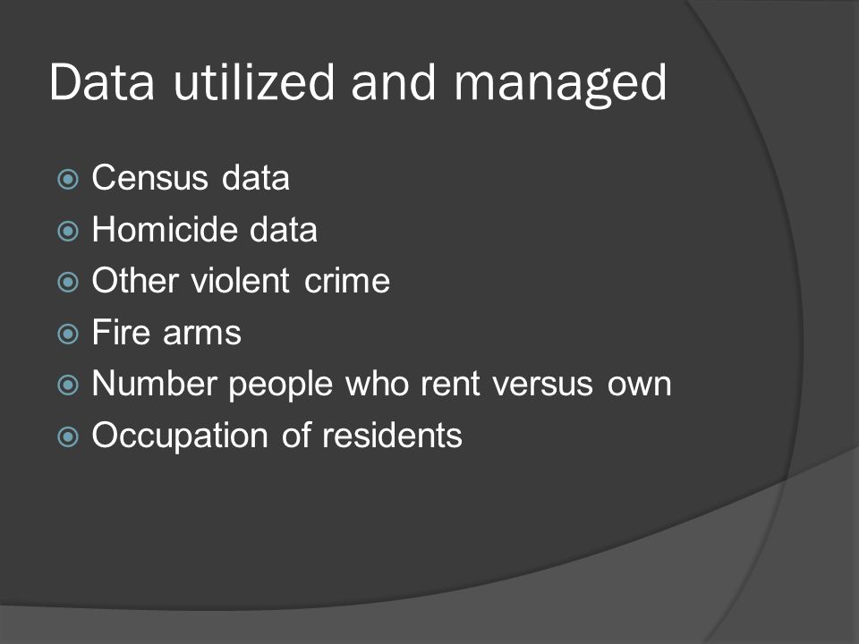 Data utilized and managed  Census data  Homicide data  Other violent crime  Fire arms  Number people who rent versus own  Occupation of resident