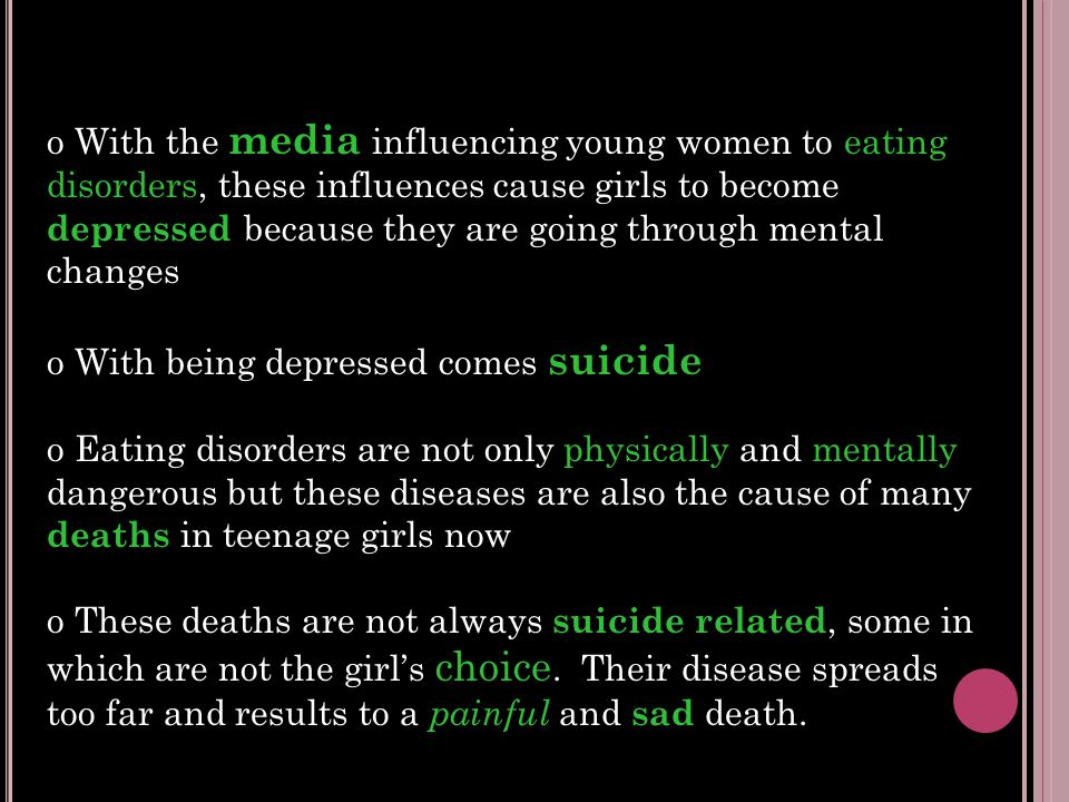 o With the media influencing young women to eating disorders, these influences cause girls to become depressed because they are going through mental changes o With being depressed comes suicide o Eating disorders are not only physically and mentally dangerous but these diseases are also the cause of many deaths in teenage girls now o These deaths are not always suicide related, some in which are not the girl's choice.