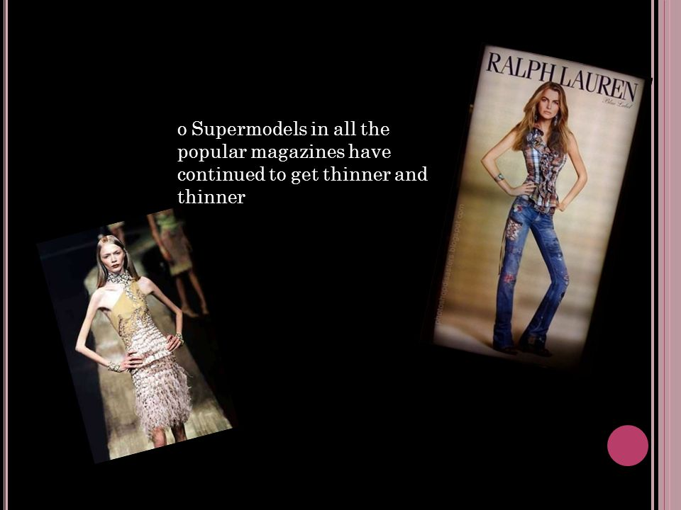 o Supermodels in all the popular magazines have continued to get thinner and thinner