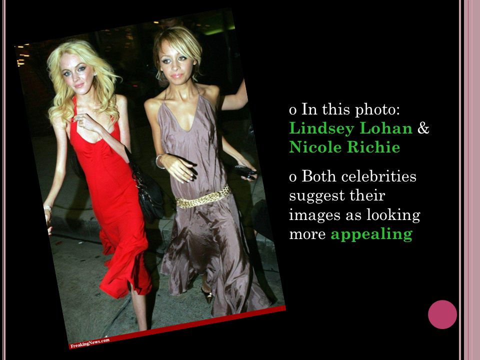 o In this photo: Lindsey Lohan & Nicole Richie o Both celebrities suggest their images as looking more appealing