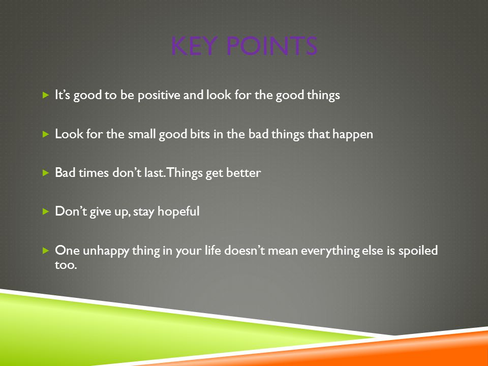 KEY POINTS  It's good to be positive and look for the good things  Look for the small good bits in the bad things that happen  Bad times don't last.