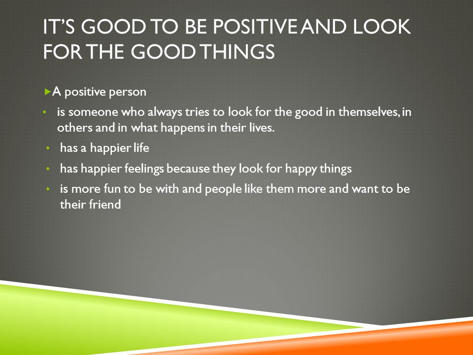IT'S GOOD TO BE POSITIVE AND LOOK FOR THE GOOD THINGS  A positive person is someone who always tries to look for the good in themselves, in others and in what happens in their lives.