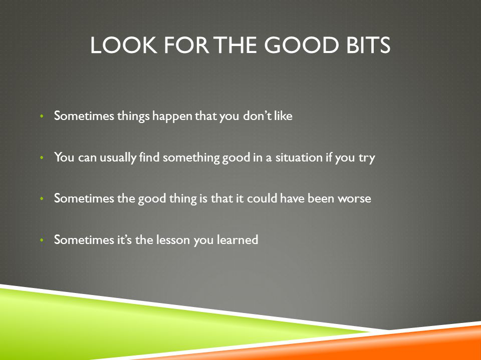 LOOK FOR THE GOOD BITS Sometimes things happen that you don't like You can usually find something good in a situation if you try Sometimes the good thing is that it could have been worse Sometimes it's the lesson you learned
