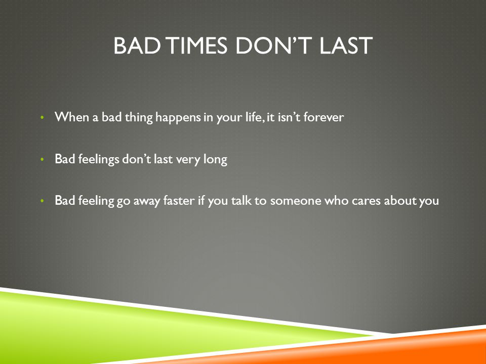BAD TIMES DON'T LAST When a bad thing happens in your life, it isn't forever Bad feelings don't last very long Bad feeling go away faster if you talk to someone who cares about you