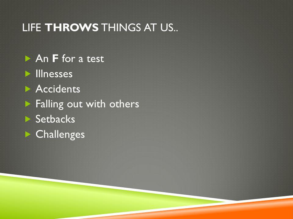 LIFE THROWS THINGS AT US..