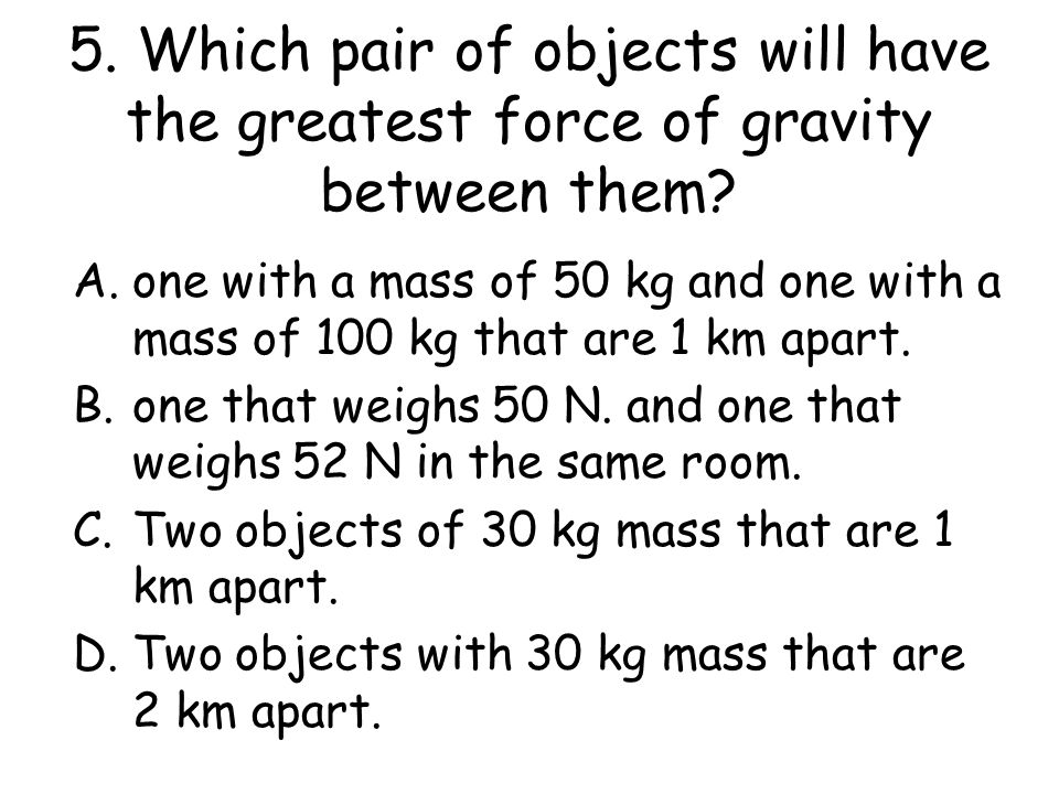 5.Which pair of objects will have the greatest force of gravity between them.