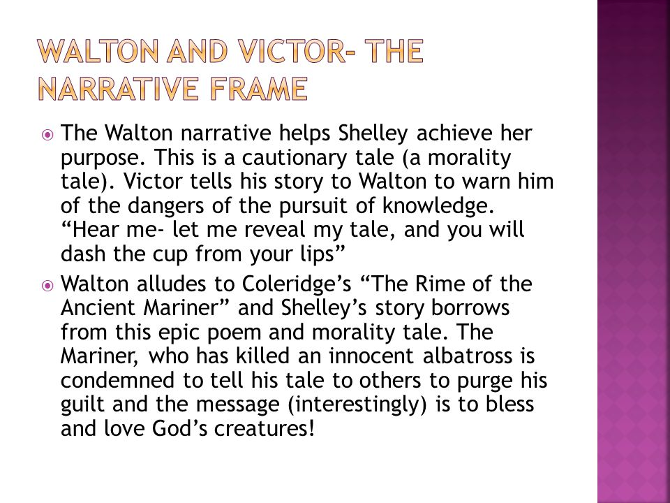  The Walton narrative helps Shelley achieve her purpose. This is a cautionary tale (a morality tale). Victor tells his story to Walton to warn him of