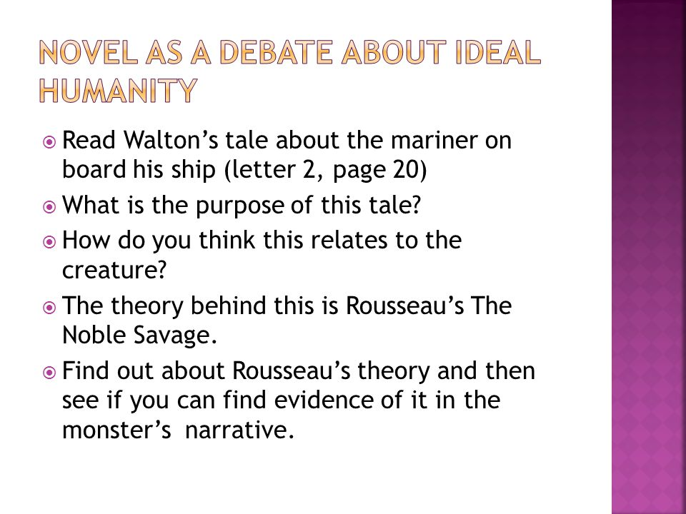  Read Walton's tale about the mariner on board his ship (letter 2, page 20)  What is the purpose of this tale?  How do you think this relates to th