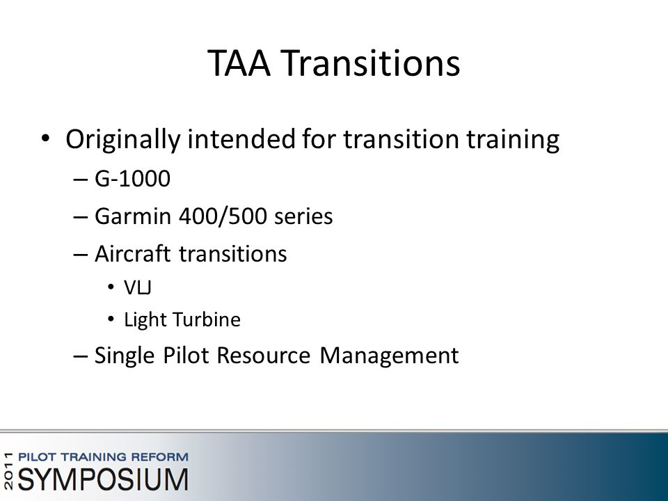TAA Transitions Originally intended for transition training – G-1000 – Garmin 400/500 series – Aircraft transitions VLJ Light Turbine – Single Pilot Resource Management