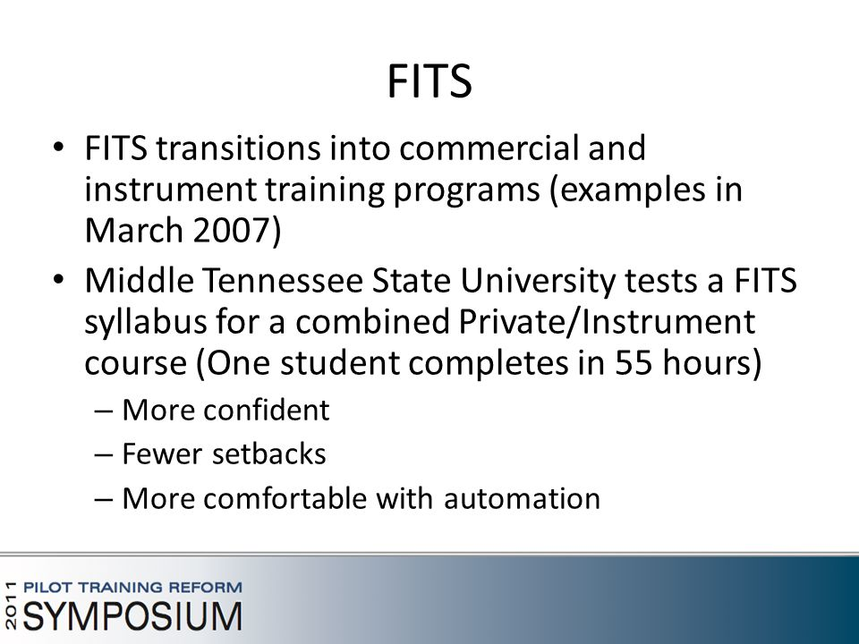 FITS FITS transitions into commercial and instrument training programs (examples in March 2007) Middle Tennessee State University tests a FITS syllabus for a combined Private/Instrument course (One student completes in 55 hours) – More confident – Fewer setbacks – More comfortable with automation