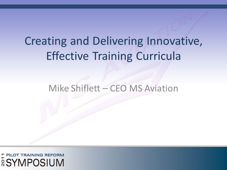 Creating and Delivering Innovative, Effective Training Curricula Mike Shiflett – CEO MS Aviation
