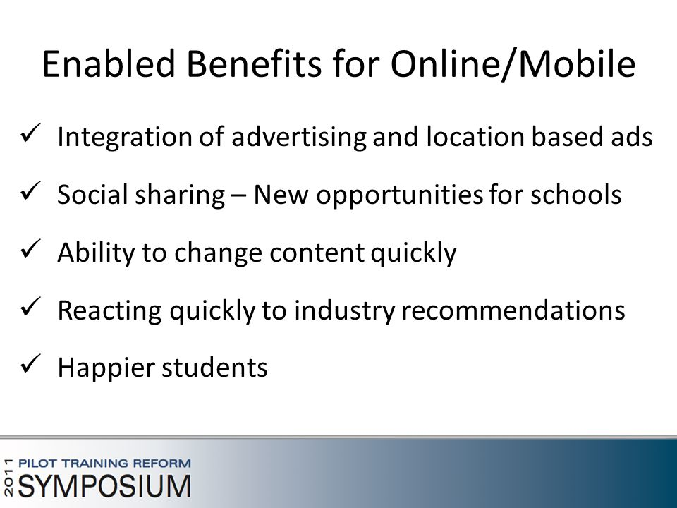 Enabled Benefits for Online/Mobile Integration of advertising and location based ads Social sharing – New opportunities for schools Ability to change content quickly Reacting quickly to industry recommendations Happier students