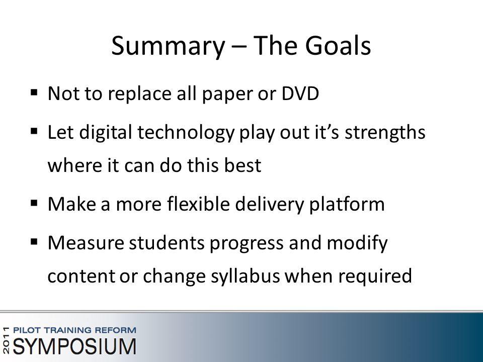 Summary – The Goals  Not to replace all paper or DVD  Let digital technology play out it's strengths where it can do this best  Make a more flexible delivery platform  Measure students progress and modify content or change syllabus when required
