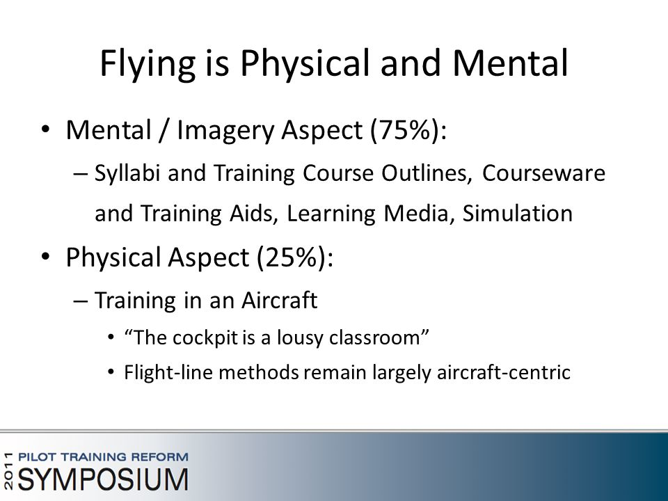 Flying is Physical and Mental Mental / Imagery Aspect (75%): – Syllabi and Training Course Outlines, Courseware and Training Aids, Learning Media, Simulation Physical Aspect (25%): – Training in an Aircraft The cockpit is a lousy classroom Flight-line methods remain largely aircraft-centric 5