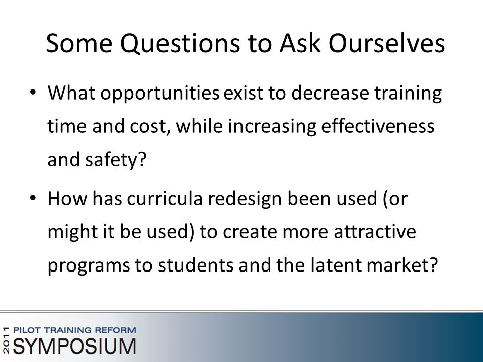 Some Questions to Ask Ourselves What opportunities exist to decrease training time and cost, while increasing effectiveness and safety.