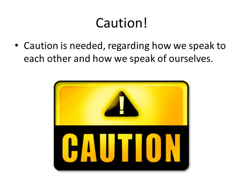 Caution! Caution is needed, regarding how we speak to each other and how we speak of ourselves.