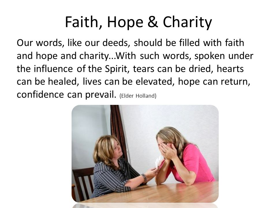 Faith, Hope & Charity Our words, like our deeds, should be filled with faith and hope and charity...With such words, spoken under the influence of the Spirit, tears can be dried, hearts can be healed, lives can be elevated, hope can return, confidence can prevail.