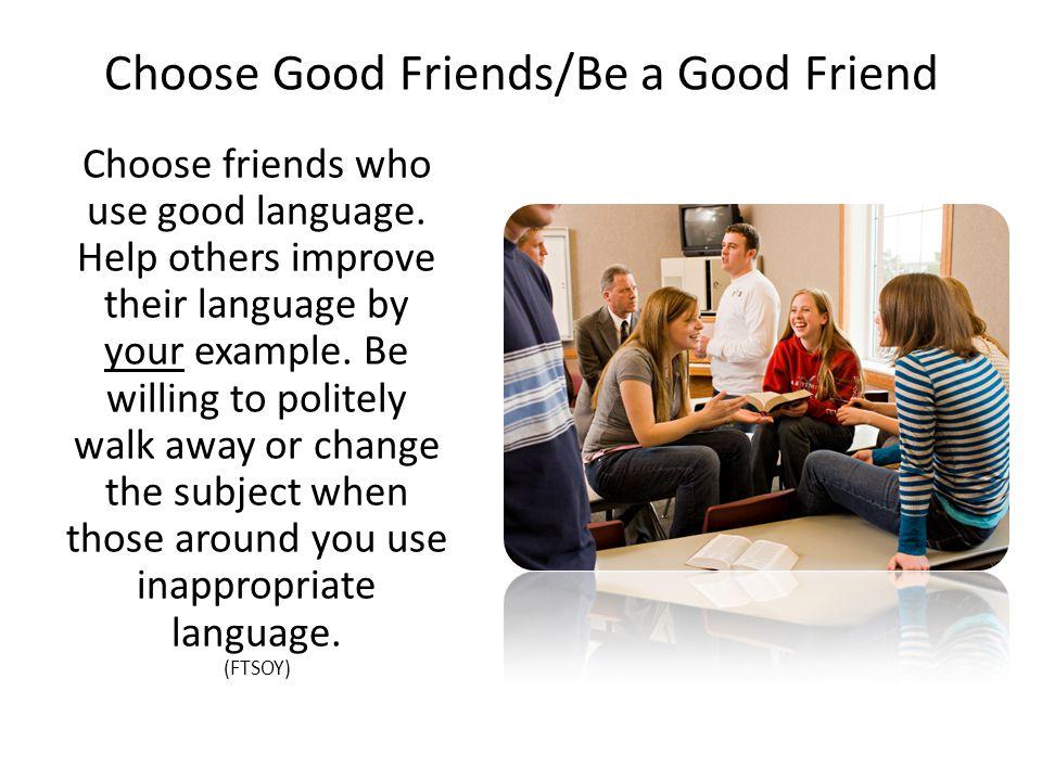 Choose Good Friends/Be a Good Friend Choose friends who use good language.