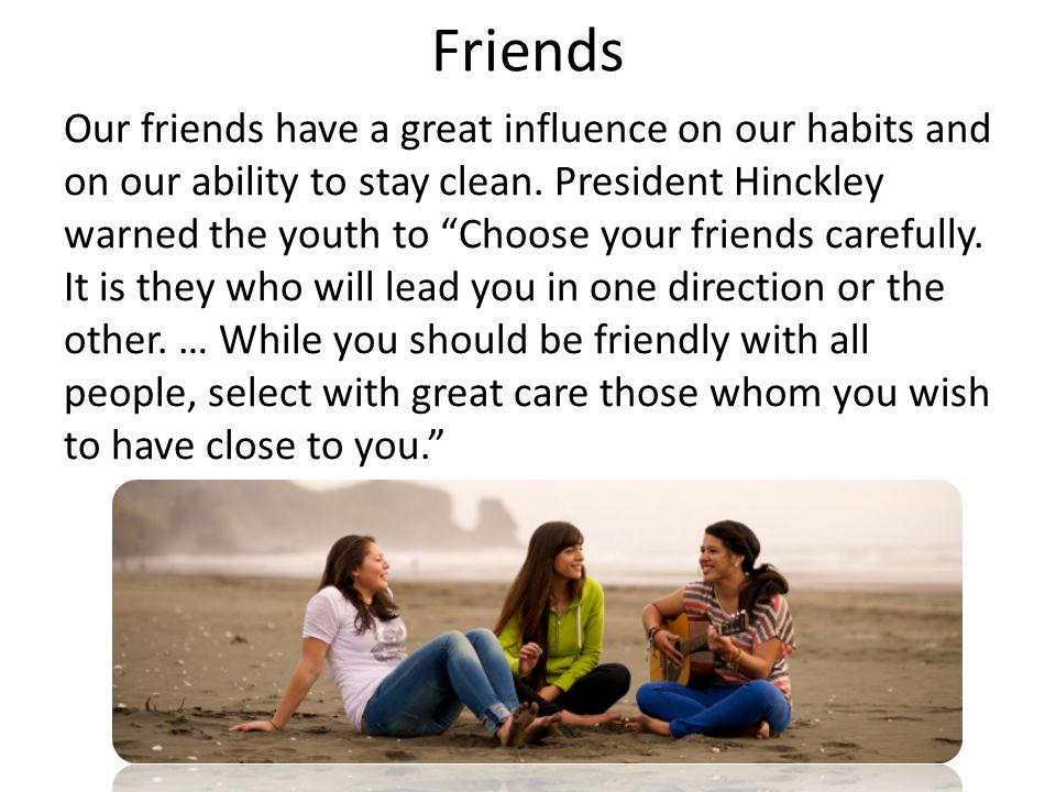Friends Our friends have a great influence on our habits and on our ability to stay clean.