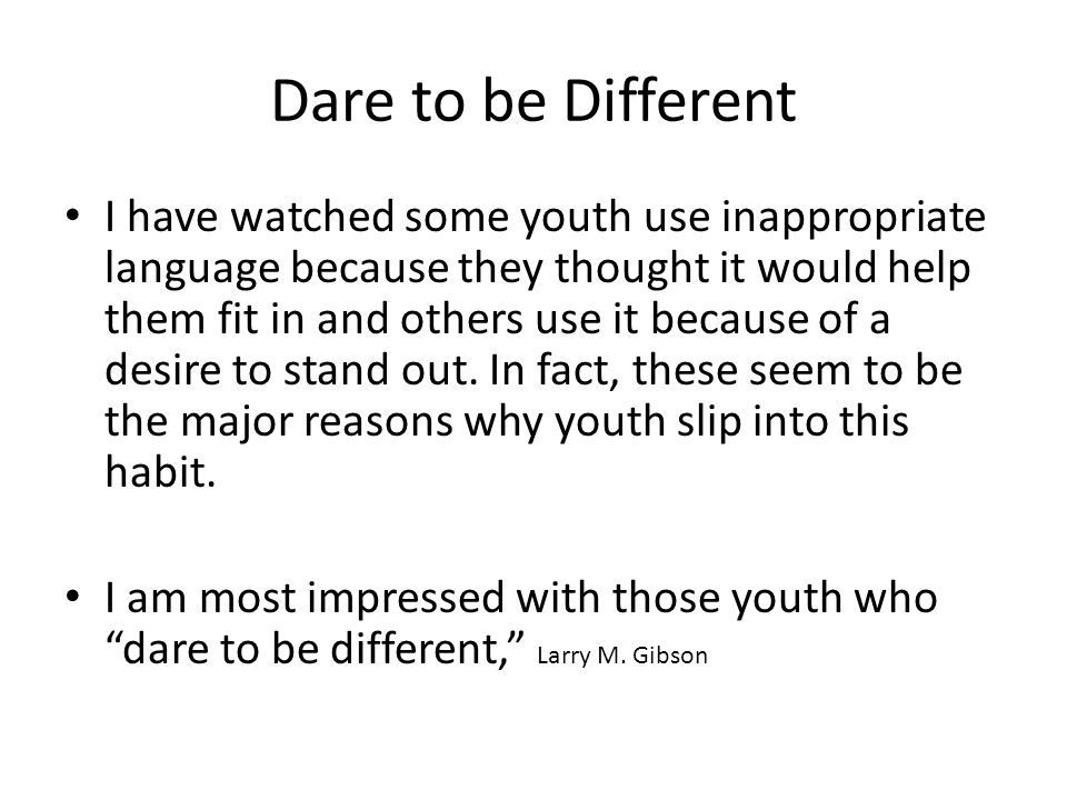 Dare to be Different I have watched some youth use inappropriate language because they thought it would help them fit in and others use it because of a desire to stand out.