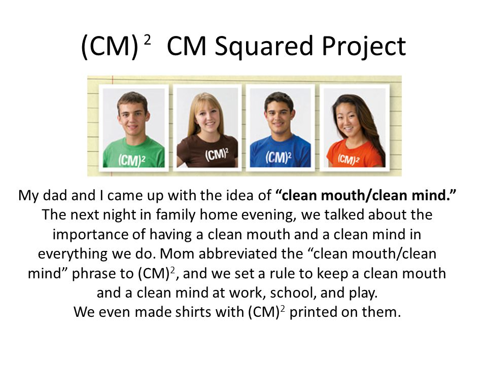 (CM) CM Squared Project 2 My dad and I came up with the idea of clean mouth/clean mind. The next night in family home evening, we talked about the importance of having a clean mouth and a clean mind in everything we do.