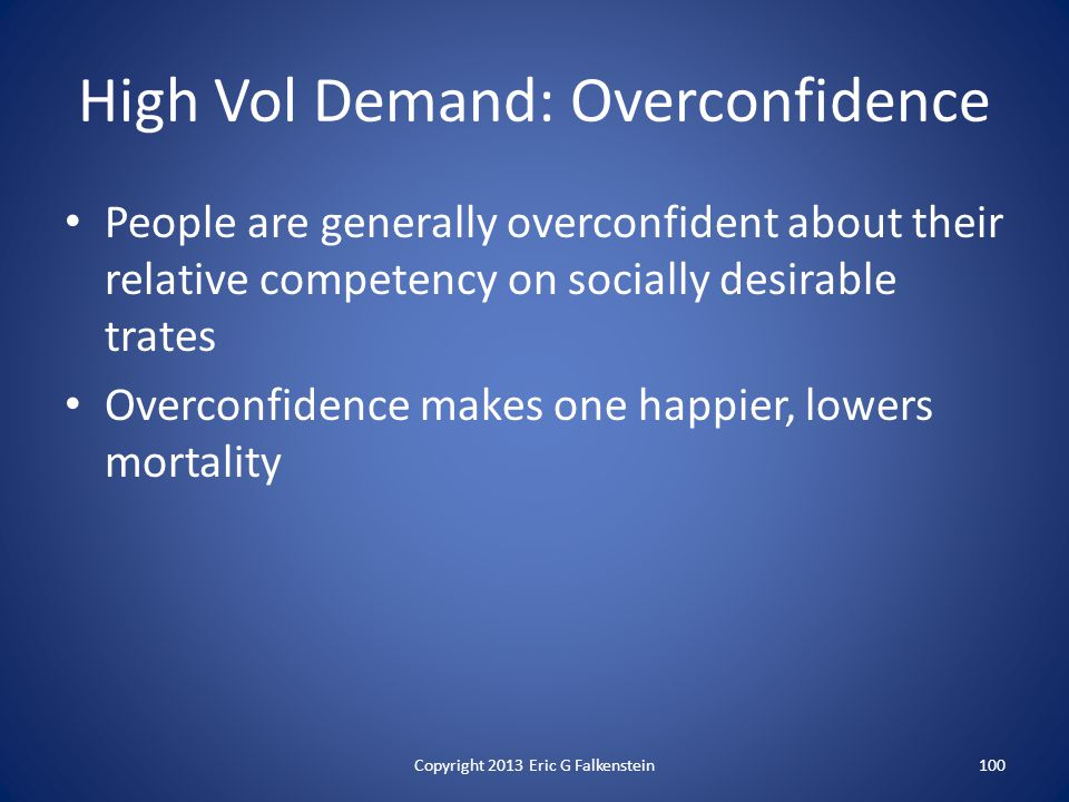 High Vol Demand: Overconfidence People are generally overconfident about their relative competency on socially desirable trates Overconfidence makes one happier, lowers mortality Copyright 2013 Eric G Falkenstein100