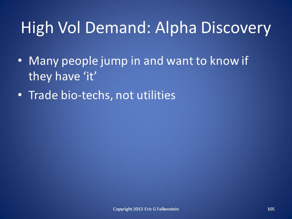 High Vol Demand: Alpha Discovery Many people jump in and want to know if they have 'it' Trade bio-techs, not utilities Copyright 2013 Eric G Falkenstein105