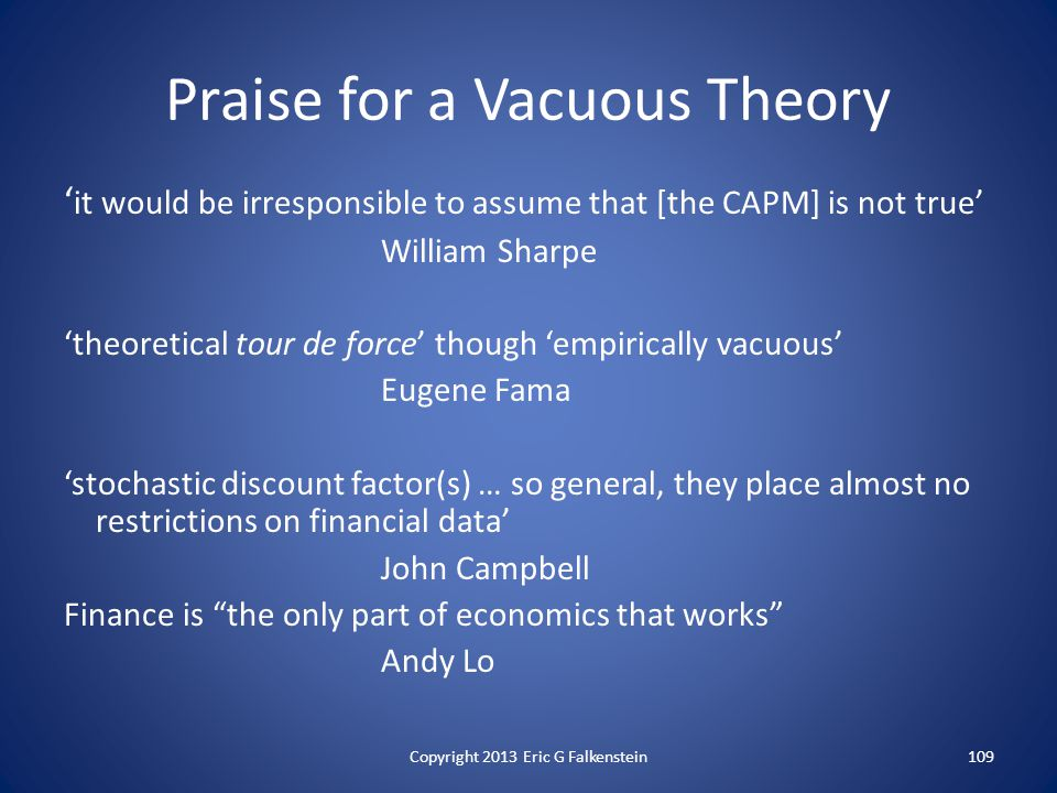 ' it would be irresponsible to assume that [the CAPM] is not true' William Sharpe 'theoretical tour de force' though 'empirically vacuous' Eugene Fama 'stochastic discount factor(s) … so general, they place almost no restrictions on financial data' John Campbell Finance is the only part of economics that works Andy Lo Praise for a Vacuous Theory 109Copyright 2013 Eric G Falkenstein