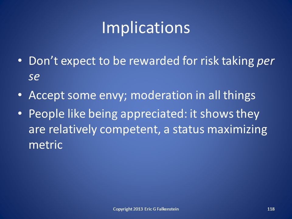Implications Don't expect to be rewarded for risk taking per se Accept some envy; moderation in all things People like being appreciated: it shows they are relatively competent, a status maximizing metric Copyright 2013 Eric G Falkenstein118