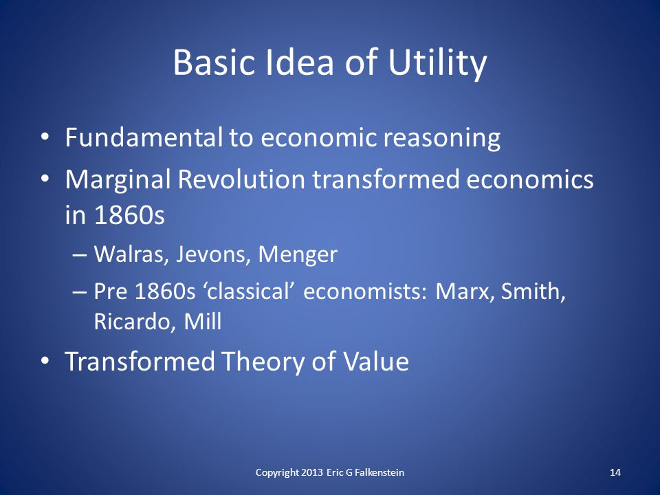Fundamental to economic reasoning Marginal Revolution transformed economics in 1860s – Walras, Jevons, Menger – Pre 1860s 'classical' economists: Marx, Smith, Ricardo, Mill Transformed Theory of Value Basic Idea of Utility Copyright 2013 Eric G Falkenstein14