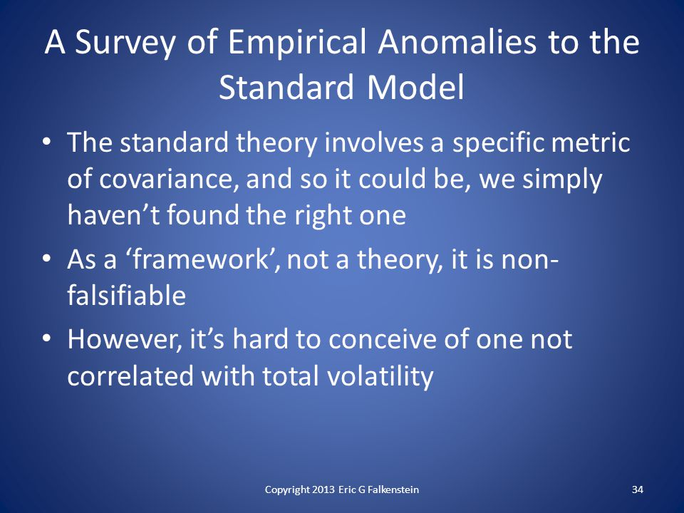 A Survey of Empirical Anomalies to the Standard Model The standard theory involves a specific metric of covariance, and so it could be, we simply haven't found the right one As a 'framework', not a theory, it is non- falsifiable However, it's hard to conceive of one not correlated with total volatility Copyright 2013 Eric G Falkenstein34