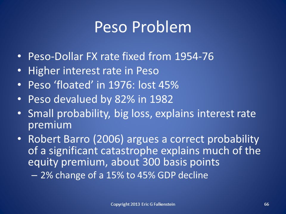Peso-Dollar FX rate fixed from 1954-76 Higher interest rate in Peso Peso 'floated' in 1976: lost 45% Peso devalued by 82% in 1982 Small probability, big loss, explains interest rate premium Robert Barro (2006) argues a correct probability of a significant catastrophe explains much of the equity premium, about 300 basis points – 2% change of a 15% to 45% GDP decline Peso Problem Copyright 2013 Eric G Falkenstein66