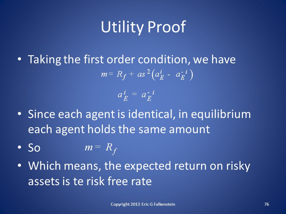 Taking the first order condition, we have Since each agent is identical, in equilibrium each agent holds the same amount So Which means, the expected return on risky assets is te risk free rate Utility Proof Copyright 2013 Eric G Falkenstein76