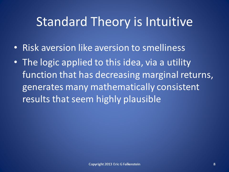 Risk aversion like aversion to smelliness The logic applied to this idea, via a utility function that has decreasing marginal returns, generates many mathematically consistent results that seem highly plausible Standard Theory is Intuitive 8Copyright 2013 Eric G Falkenstein