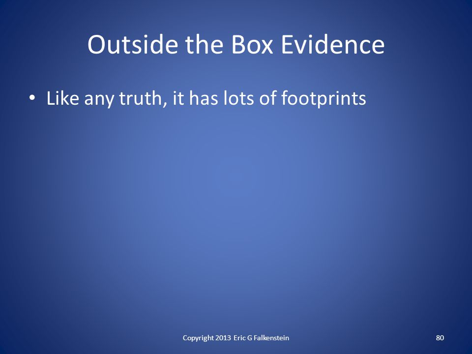 Outside the Box Evidence Like any truth, it has lots of footprints Copyright 2013 Eric G Falkenstein80