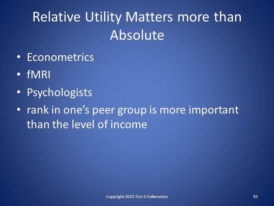 Relative Utility Matters more than Absolute Econometrics fMRI Psychologists rank in one's peer group is more important than the level of income Copyright 2013 Eric G Falkenstein93