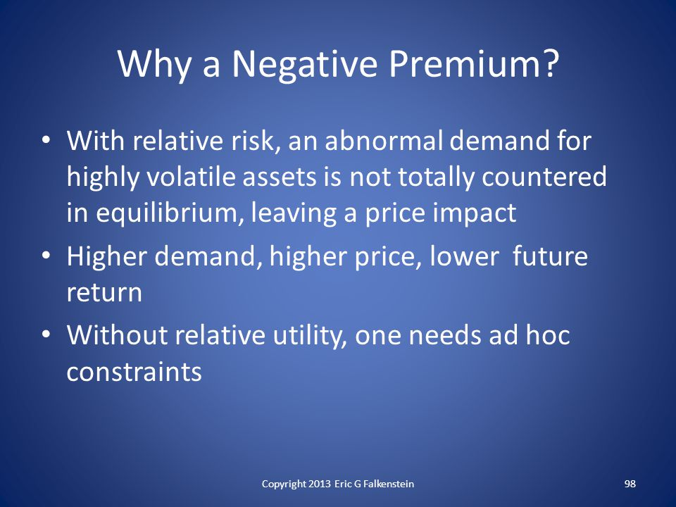 Why a Negative Premium? With relative risk, an abnormal demand for highly volatile assets is not totally countered in equilibrium, leaving a price imp