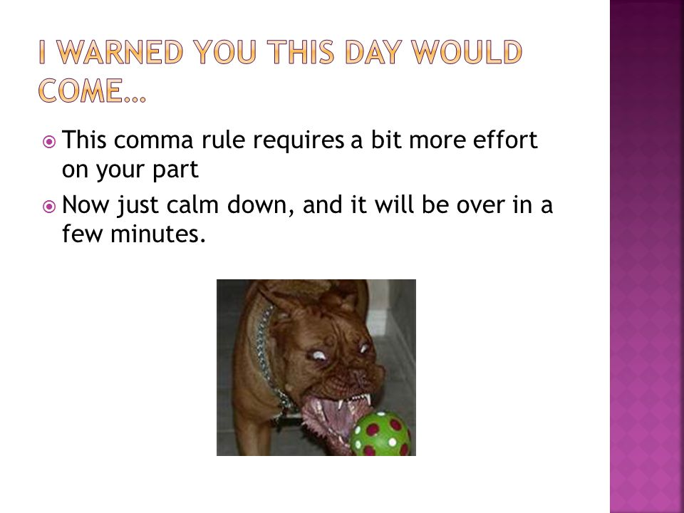  This comma rule requires a bit more effort on your part  Now just calm down, and it will be over in a few minutes.