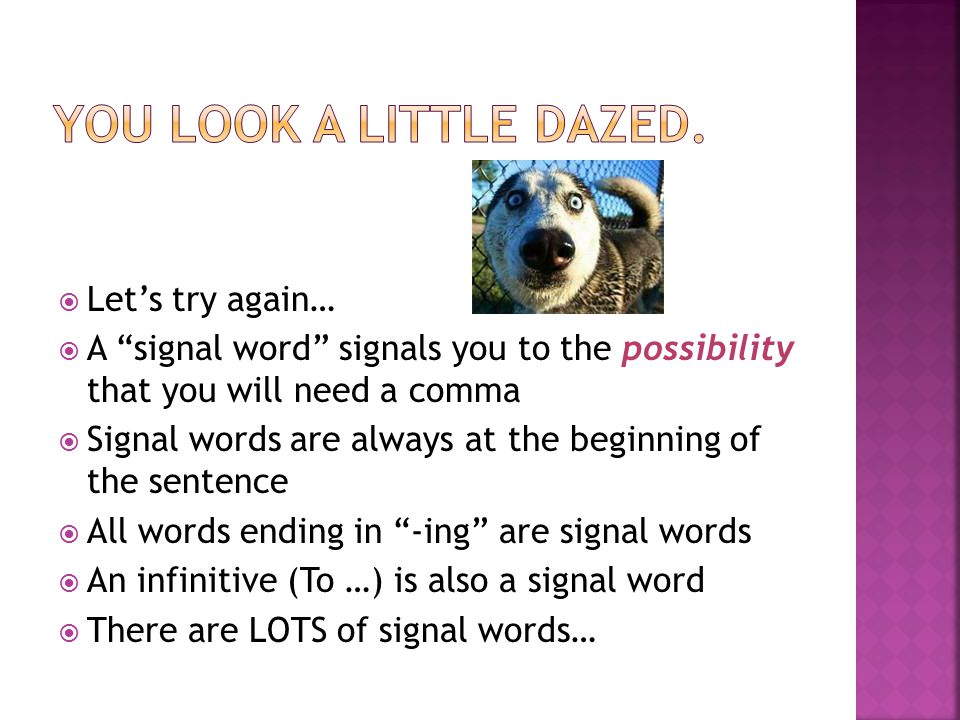 Let's try again…  A signal word signals you to the possibility that you will need a comma  Signal words are always at the beginning of the sentence  All words ending in -ing are signal words  An infinitive (To …) is also a signal word  There are LOTS of signal words…
