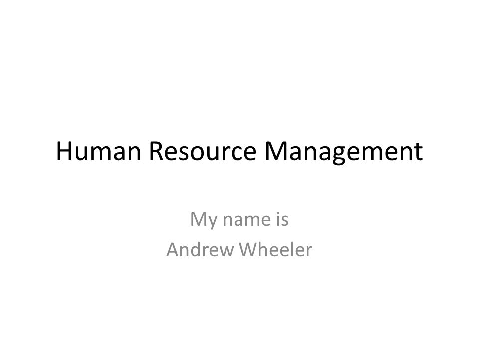 Human Resource Management My name is Andrew Wheeler